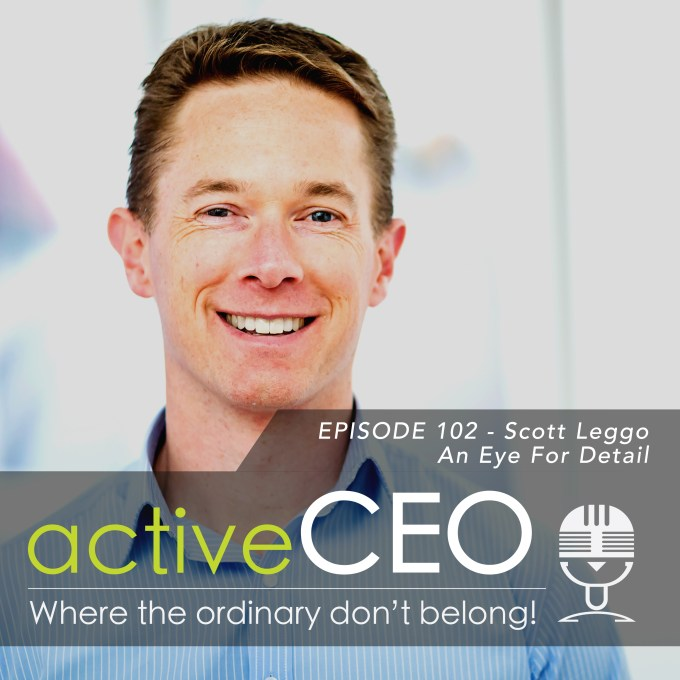 active CEO Podcast #102 Scott Leggo An Eye For Detail Craig Johns Breaking The CEO Code