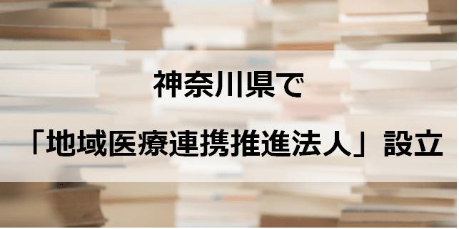 神奈川県で「地域医療連携推進法人」設立