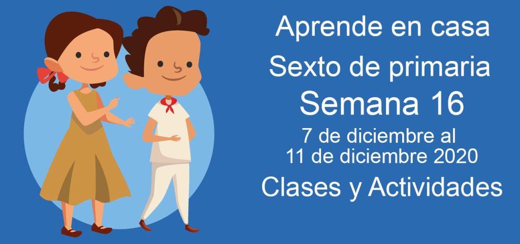 Aprende en casa sexto de primaria semana 16 del 7 de diciembre al 11 de diciembre 2020 clases y actividades
