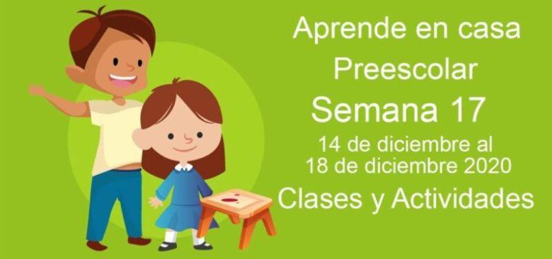 Aprende en casa Preescolar semana 17 del 14 de diciembre al 18 de diciembre 2020 clases y actividades