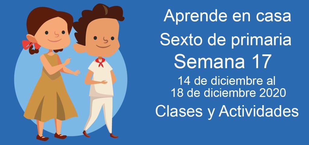 Aprende en casa sexto de primaria semana 17 del 14 de diciembre al 18 de diciembre 2020 clases y actividades