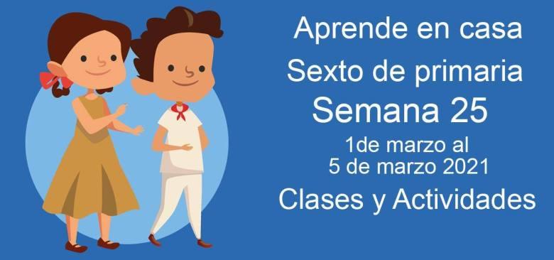 Aprende en casa sexto de primaria semana 25 del 1 de marzo al 5 de marzo 2021 clases y actividades