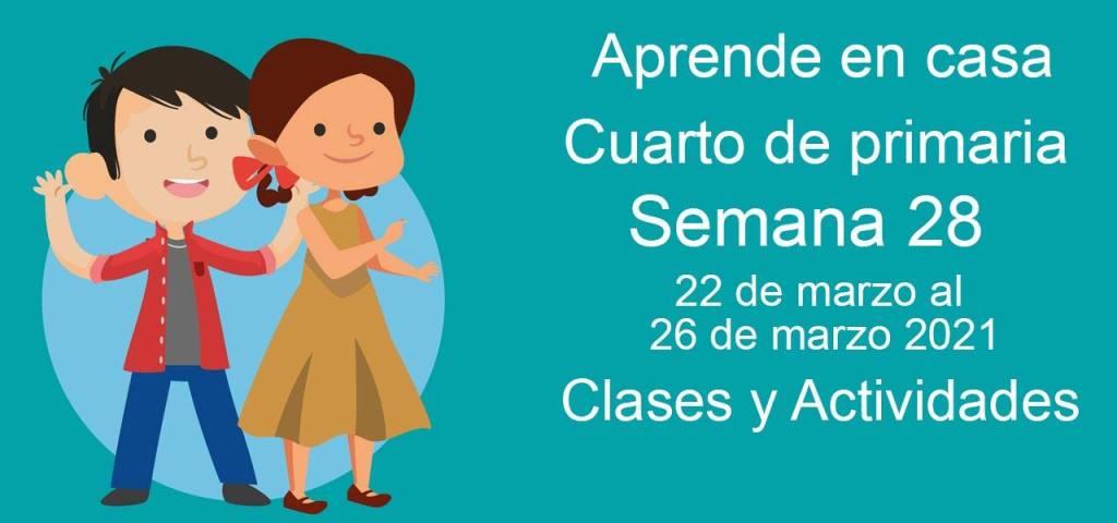 Aprende en casa Cuarto de primaria semana 28 del 22 de marzo al 26 de marzo 2021 clases y actividades