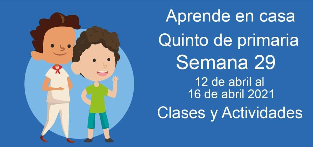 Aprende en casa Quinto de primaria semana 29 del 12 de abril  al 16 de abril 2021 clases y actividades