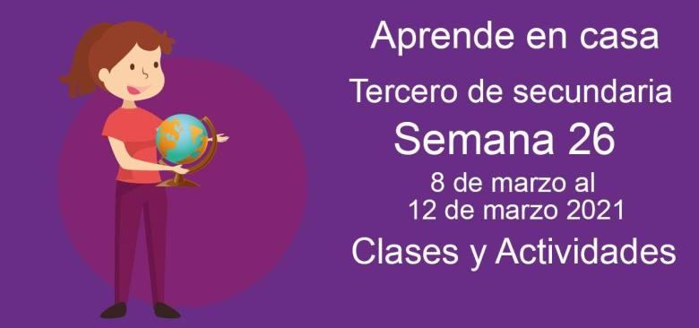 Aprende en casa Tercero de secundaria semana 26 del 8 de marzo al 12 de marzo 2021 clases y actividades