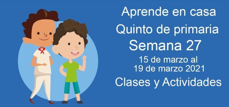 Aprende en casa Quinto de primaria semana 27 del 15 de marzo  al 19 de marzo 2021 clases y actividades