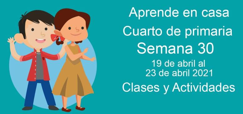 Aprende en casa Cuarto de primaria semana 30 del 19 de abril al 23 de abril 2021 clases y actividades