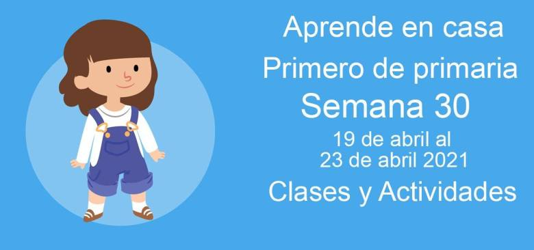Aprende en casa Primero de primaria semana 30 del 19 de abril al 23 de abril 2021 clases y actividades