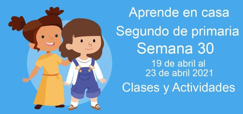 Aprende en casa Segundo de primaria semana 30 del 19 de abril al 23 de abril 2021 clases y actividades