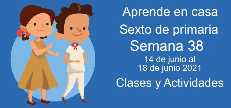 Aprende en casa sexto de primaria semana 38 del 14 de junio al 18 de junio 2021 clases y actividades