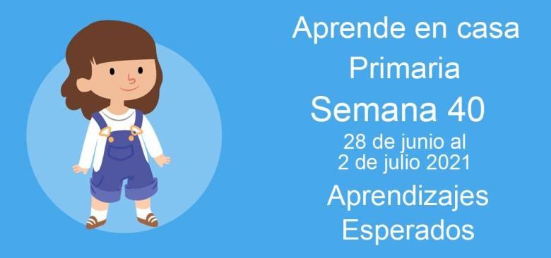 Aprende en casa Primero de primaria semana 40 del 28 de junio al 2 de julio 2021 clases y actividades