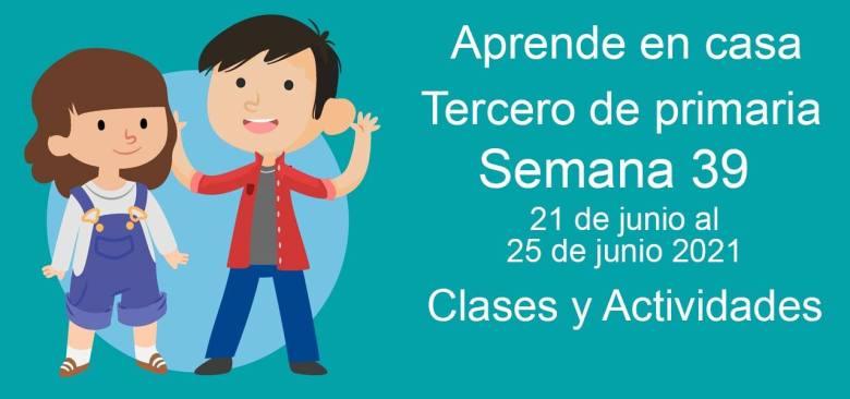 Aprende en casa Tercero de primaria semana 39 del 21 de junio al 25 de junio 2021 clases y actividades