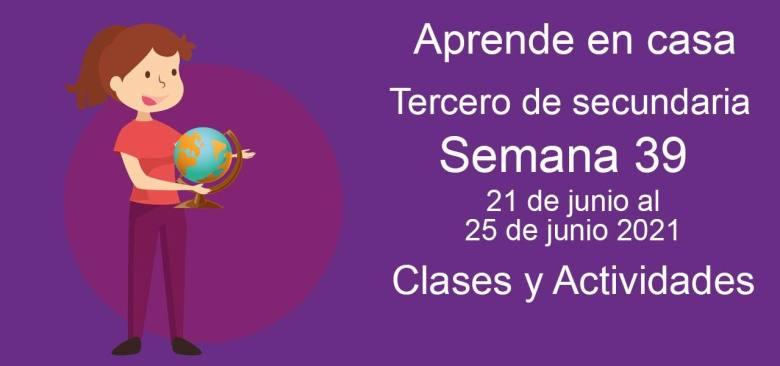 Aprende en casa Tercero de secundaria semana 39 del 21 de junio al 25 de junio 2021 clases y actividades