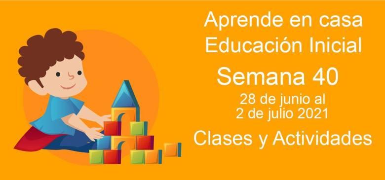 Aprende en casa Educación Inicial semana 40 del 28 de junio al 2 de Julio 2021 clases y actividades