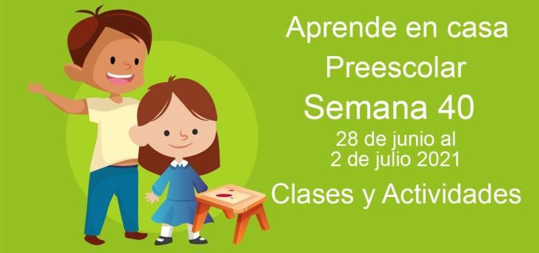 Aprende en casa Preescolar semana 40 del 28 de junio al 2 de julio 2021 clases y actividades