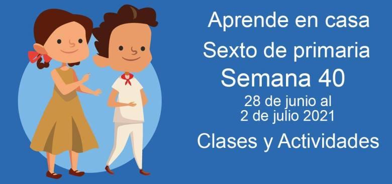 Aprende en casa sexto de primaria semana 40 del 28 de junio al 2 de julio 2021 clases y actividades