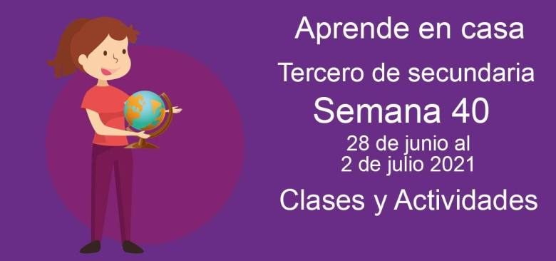 Aprende en casa Tercero de secundaria semana 40 del 28 de junio al 2 de julio 2021 clases y actividades