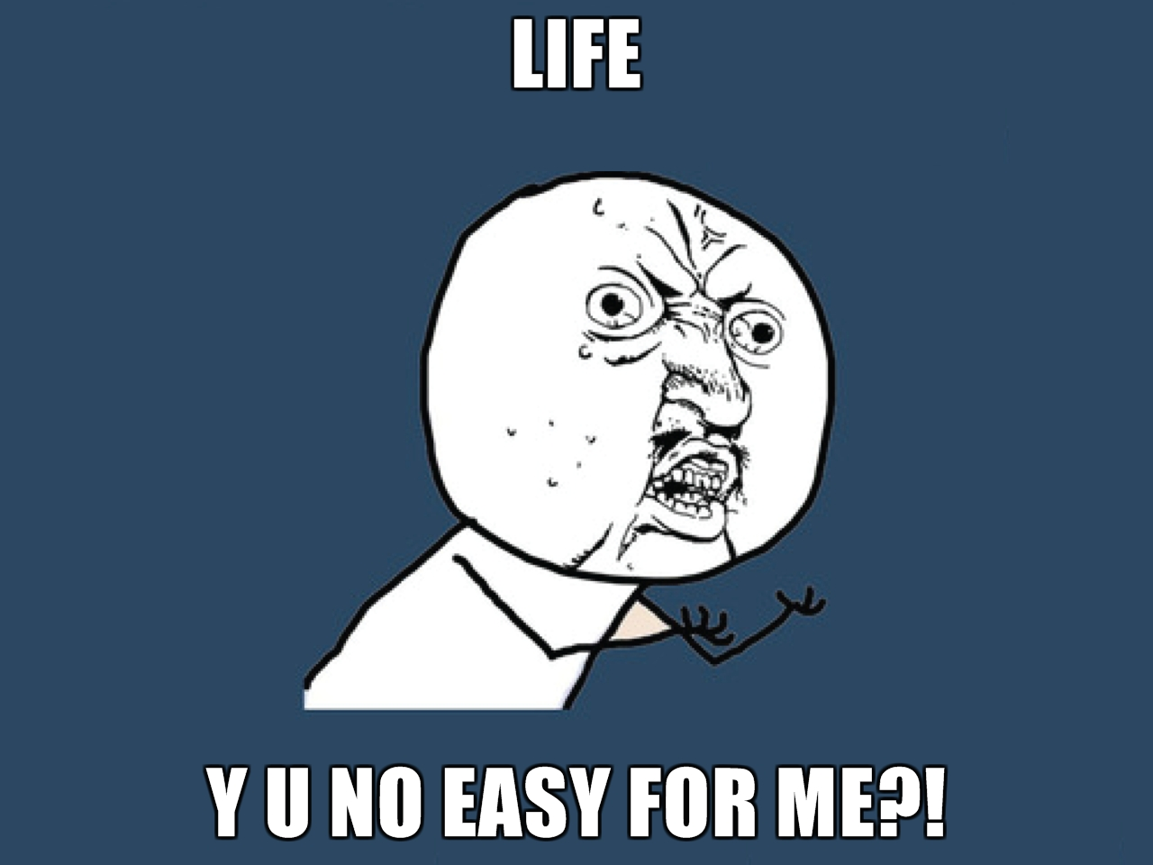 LIFE-Y-U-NO-EASY-FOR-ME