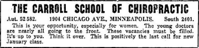 "Newspaper ad for Minneapolis, MN's Carroll School of Chiropractic. Ad text reads,""This is your opportunity, especially for women. The young doctors are nearly all going to the front. These vacancies must be filled. It's up to you. Think it over."""