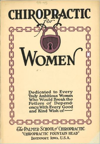 "Cover of Palmer School of Chiropractic's book, Chiropractic for Women: Dedicated to Every Truly Ambitious Woman Who Would Break the Fetters of Dependency, published in 1917. Cover image includes a burgundy-colored chain locked at the top by a large burgundy padlock; the title is partly outside of (""Chiropractic for"") and partly inside of (""Women: Dedicated to…"") the chain, implying that women are chained and can use chiropractic to break out of their dependency."
