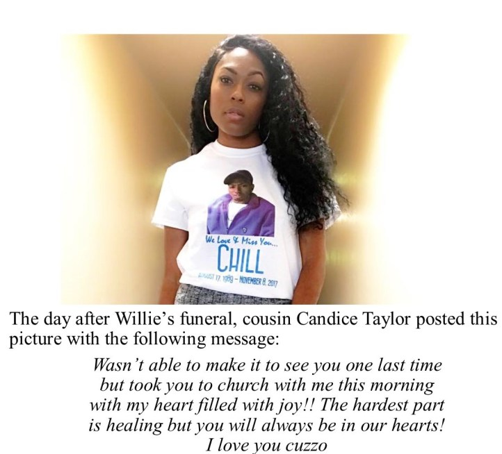 "Willie Lee ""Chill"" Oglesby, Jr.'s cousin Candice Taylor posted a beautiful photo of herself wearing a t shirt with Willie's face and a message in memory of him. The photo is captioned with ""Wasn't able to make it to see you one last time but took you to church with me this morning with my heart filled with joy!! The hardest part is healing but you will always be in our hearts! I love you cuzzo."""