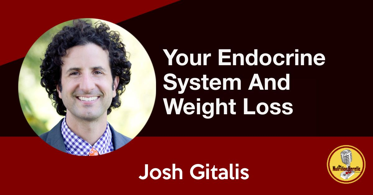 Your Endocrine System And Weight Loss, Josh Gitalis, Nutrition Heretic podcast