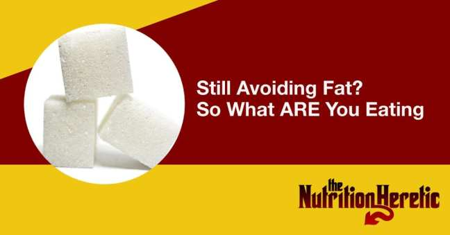 Still Avoiding Fat? So What ARE You Eating