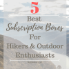 Top 5 Subscription Boxes for Hikers / Outdoor Enthusiasts