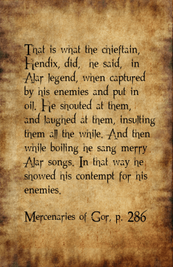 "That is what the chieftain, Hendix, did,"" he said, ""in Alar legend, when captured by his enemies and put in oil. He shouted at them, and laughed at them, insulting them all the while. And then while boiling he sang merry Alar songs. In that way he showed his contempt for his enemies."" Mercenaries of Gor, p. 286"