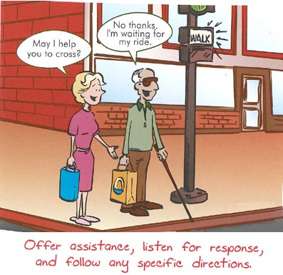 """Comic panel featuring a man who is blind standing at a street corner.  A woman next to him asks """"May I help you to cross."""" The man replies """"No thanks, I'm waiting for my ride.""""  The caption at the bottom says Offer assistance, listen for response, and follow any specific directions."""