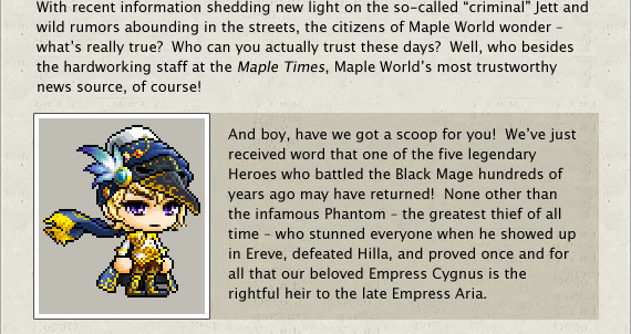 And boy, have we got a scoop for you!  We've just received word that one of the five legendary Heroes who battled the Black Mage hundreds of years ago may have returned!  None other than the infamous Phantom – the greatest thief of all time – who stunned everyone when he showed up in Ereve, defeated Hilla, and proved once and for all that our beloved Empress Cygnus is the rightful heir to the late Empress Aria.