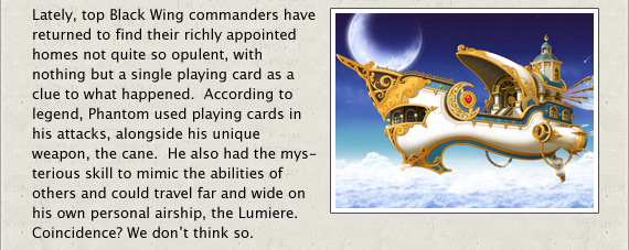 Lately, top Black Wing commanders have returned to find their richly appointed homes not quite so opulent, with nothing but a single playing card as a clue to what happened.  According to legend, Phantom used playing cards in his attacks, alongside his unique weapon, the cane.  He also had the mysterious skill to mimic the abilities of others and could travel far and wide on his own personal airship, the Lumiere. Coincidence? We don't think so.