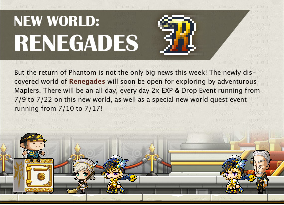 But the return of Phantom is not the only big news this week! The newly discovered world of Renegades will soon be open for exploring by adventurous Maplers. There will be an all day, every day 2x EXP & Drop Event running from 7/9 to 7/22 on this new world, as well as a special new world quest event running from 7/10 to 7/17!