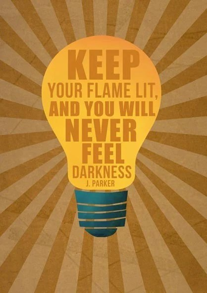 Keep your flame lit, and you will never feel darkness.
