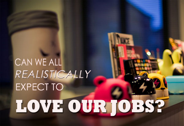 Can we all realistically expect to love our jobs?