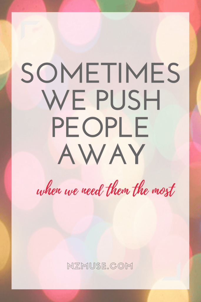 Sometimes we push people away when we need them most