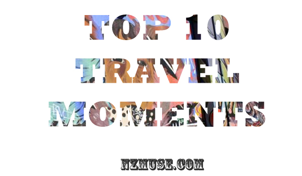 NZMUSE TOP 10 TRAVEL MOMENTS NZMUSE