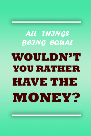 Wouldn't you rather have the money?
