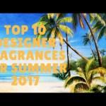 Top 10 Designer Fragrances for Summer 2017