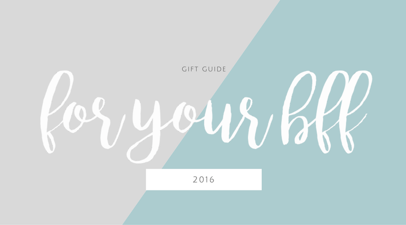 2016 Gift Guide for your BFF