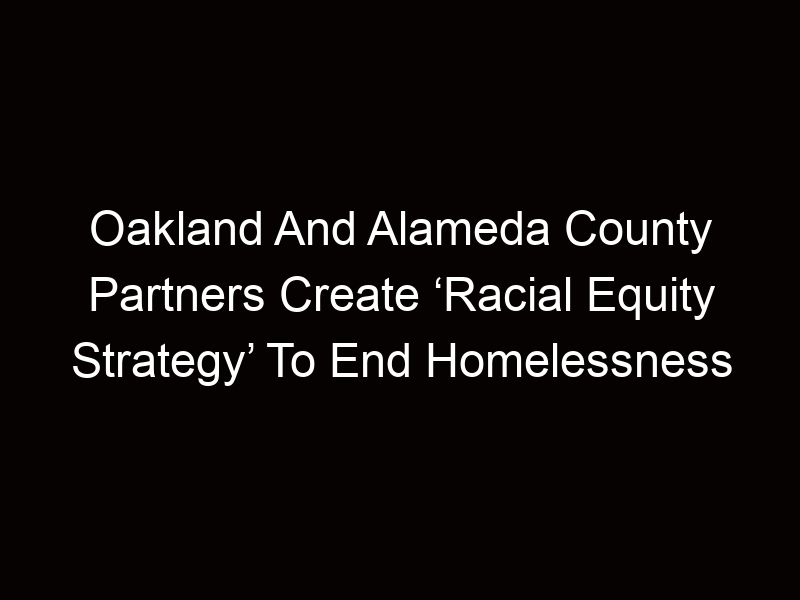 Oakland And Alameda County Partners Create 'Racial Equity Strategy' To End Homelessness