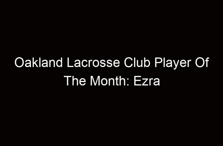 Oakland Lacrosse Club Player Of The Month: Ezra