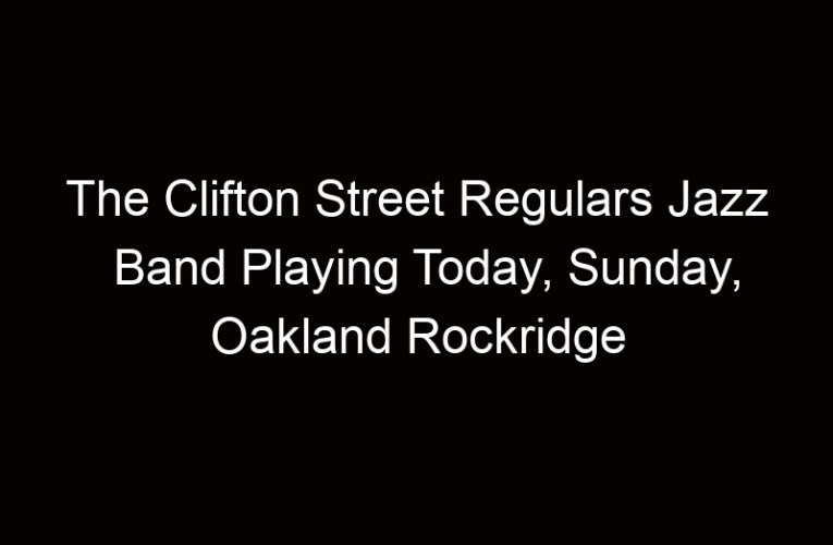 The Clifton Street Regulars Jazz Band Playing Today, Sunday, Oakland Rockridge
