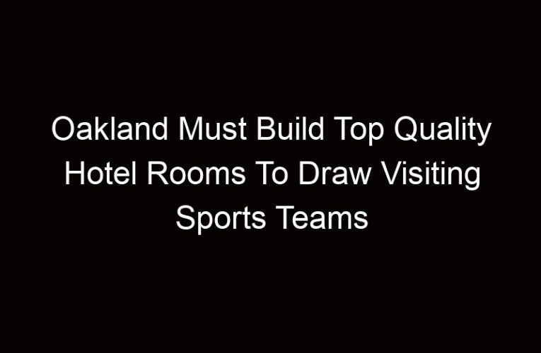 Oakland Must Build Top Quality Hotel Rooms To Draw Visiting Sports Teams