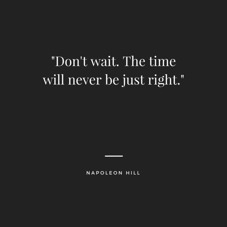 _Don't wait. The time will never be just right._