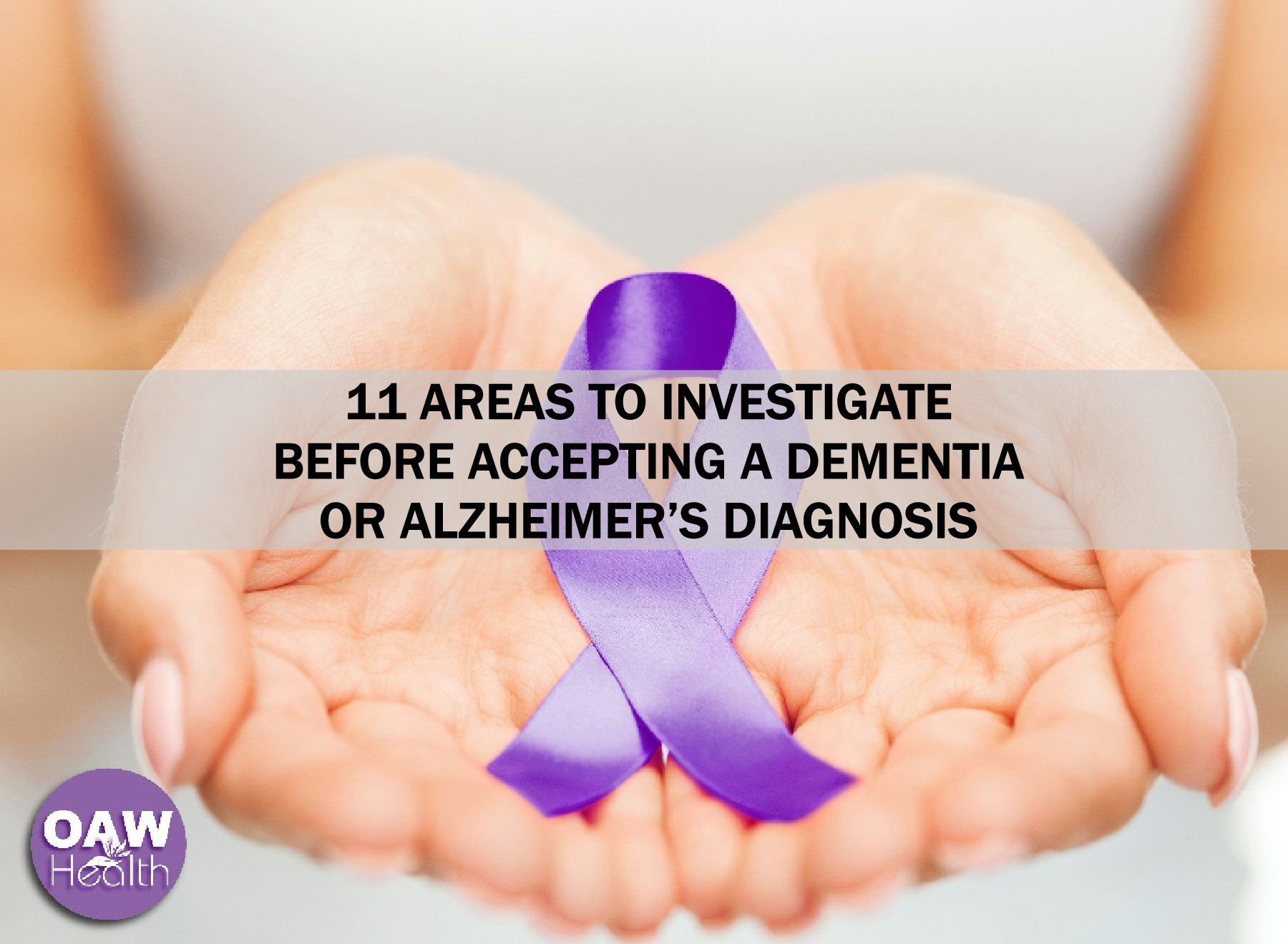 11 Areas to Investigate before Accepting a Dementia or Alzheimer's Diagnosis