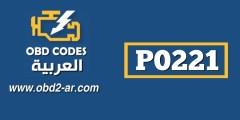 P0221 – حساس دعسة البنزين أو صمام الخنق اداء غير نظامي