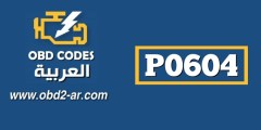 P0604 – عطل ذاكرة لوحة محرك عطل في ذاكرة الRAM