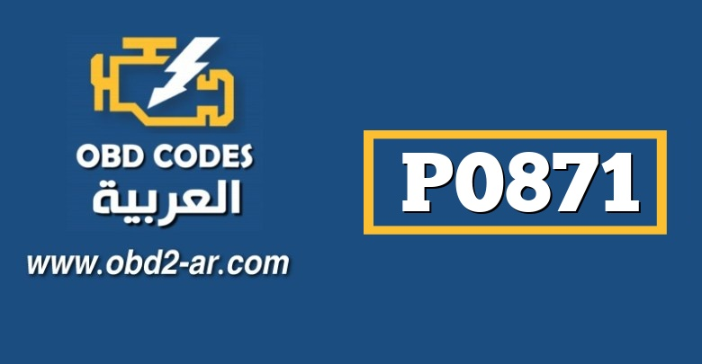 P0871 – حساس ضغط زيت علبة السرعة -اداء غير نظامي