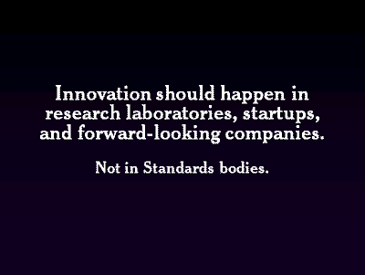 Innovation should happen in research laboratories, startups, and forward-looking companies. Not in Standards bodies.